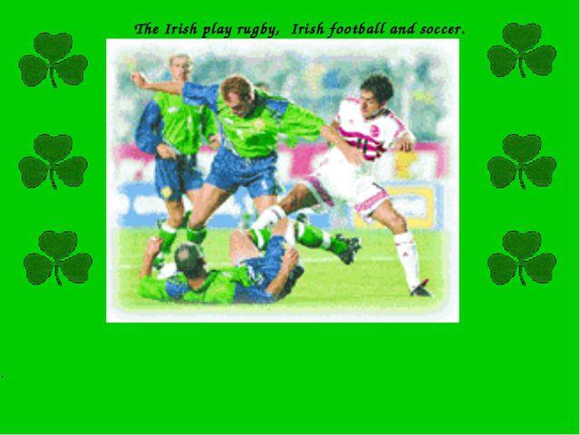 The Irish play rugby, Irish football and soccer. .