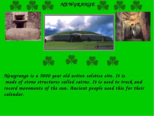 NEWGRANGE Newgrange is a 5000 year old active solstice site. It is made of st...