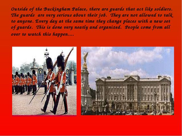 Outside of the Buckingham Palace, there are guards that act like soldiers. Th...
