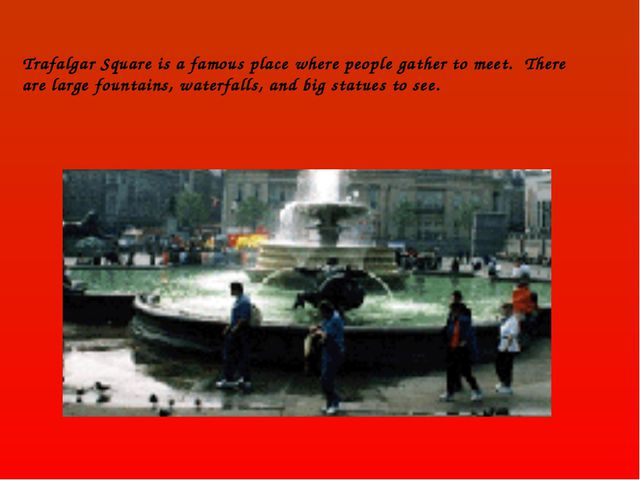 Trafalgar Square is a famous place where people gather to meet. There are lar...