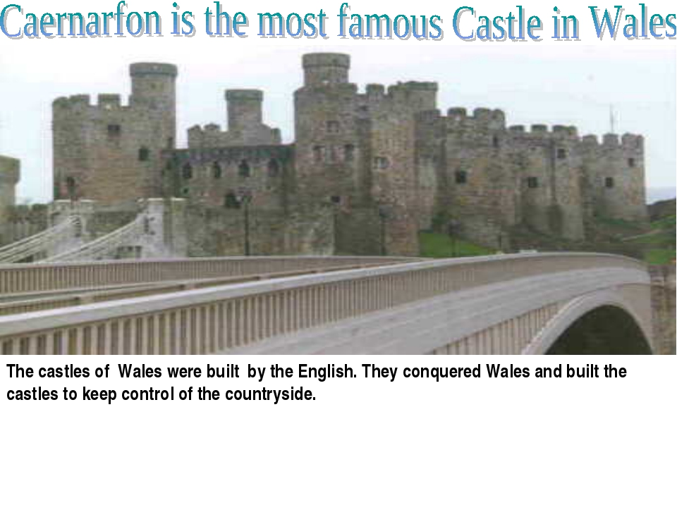 The castles of Wales were built by the English. They conquered Wales and bui...