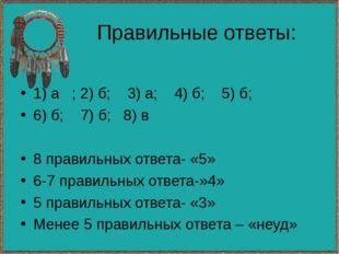 Правильные ответы: 1) а ; 2) б; 3) а; 4) б; 5) б; 6) б; 7) б; 8) в 8 правильн