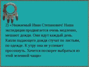 2) «Уважаемый Иван Степанович! Наша экспедиция продвигается очень медленно, м