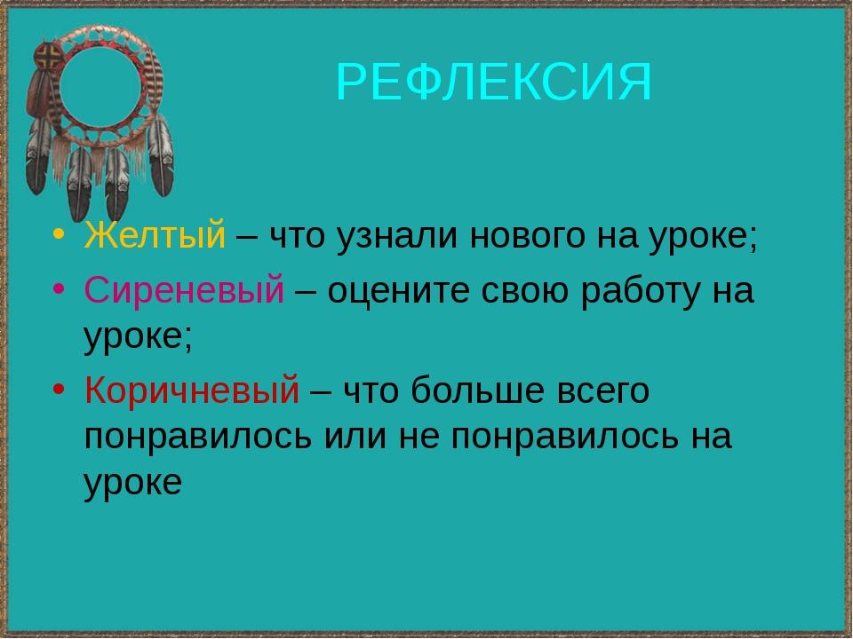РЕФЛЕКСИЯ Желтый – что узнали нового на уроке; Сиреневый – оцените свою работ...
