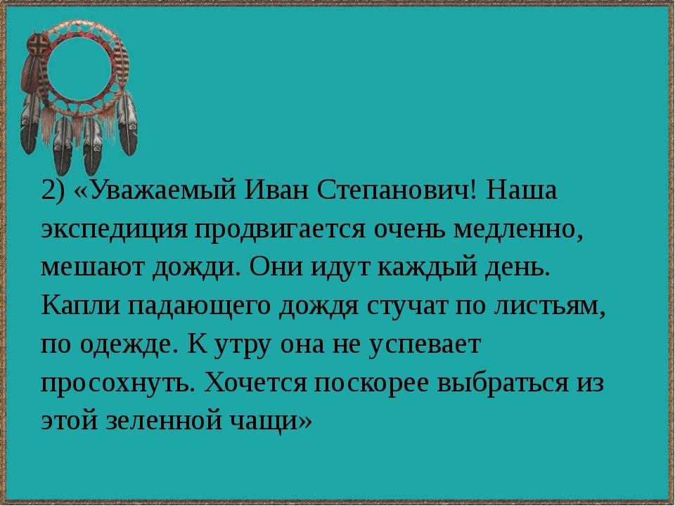 2) «Уважаемый Иван Степанович! Наша экспедиция продвигается очень медленно, м...