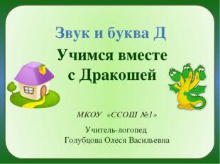 Звук и буква Д Учимся вместе с Дракошей МКОУ «ССОШ №1» Учитель-логопед Голуб