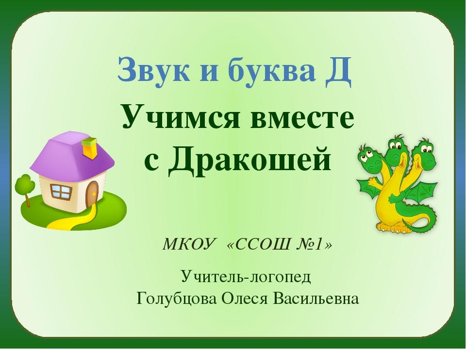 Звук и буква Д Учимся вместе с Дракошей МКОУ «ССОШ №1» Учитель-логопед Голуб...