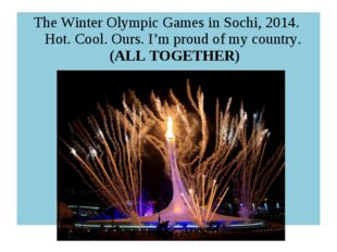 The Winter Olympic Games in Sochi, 2014. Hot. Cool. Ours. I'm proud of my cou