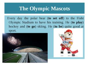 The Olympic Mascots Every day the polar bear (to set off) to the Fisht Olympi