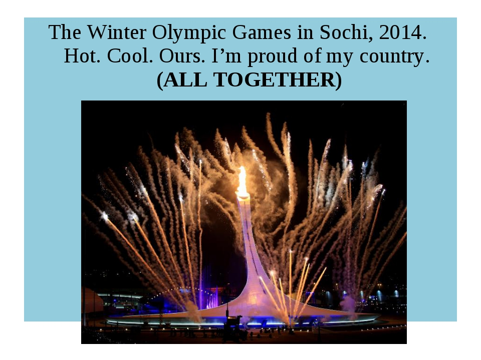 The Winter Olympic Games in Sochi, 2014. Hot. Cool. Ours. I'm proud of my cou...
