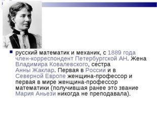 Со́фья Васи́льевна Ковале́вская русский математик и механик, с 1889 года член