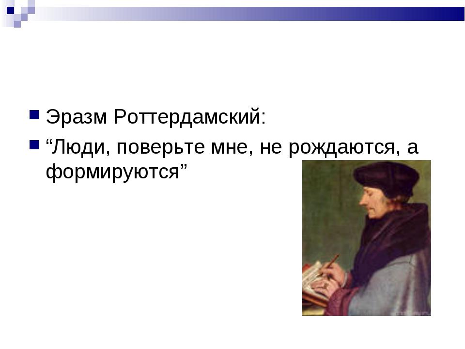 """Эразм Роттердамский: """"Люди, поверьте мне, не рождаются, а формируются"""""""