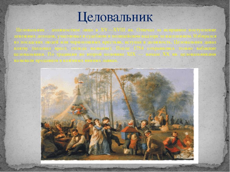 Целовальник - должностное лицо в XV—XVIII вв. Отвечал за исправное поступлен...