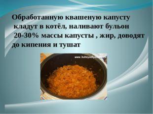 Обработанную квашеную капусту кладут в котёл, наливают бульон 20-30% массы к