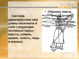 Система древнерусских мер длины включала в себя следующие основные меры: вер