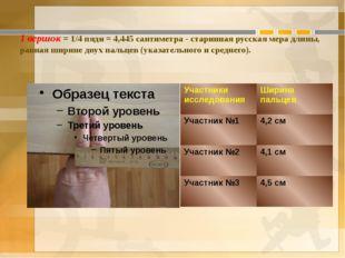 1 вершок = 1/4 пяди = 4,445 сантиметра - старинная русская мера длины, равная