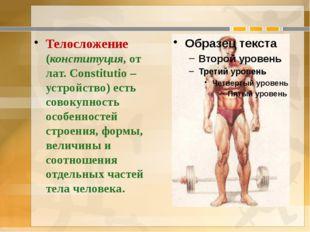 Телосложение (конституция, от лат. Constitutio –устройство) есть совокупность