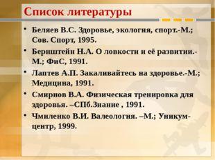 Список литературы Беляев В.С. Здоровье, экология, спорт.-М.; Сов. Спорт, 1995