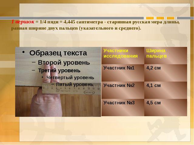 1 вершок = 1/4 пяди = 4,445 сантиметра - старинная русская мера длины, равная...