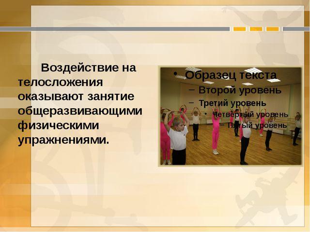Воздействие на телосложения оказывают занятие общеразвивающими физическими у...