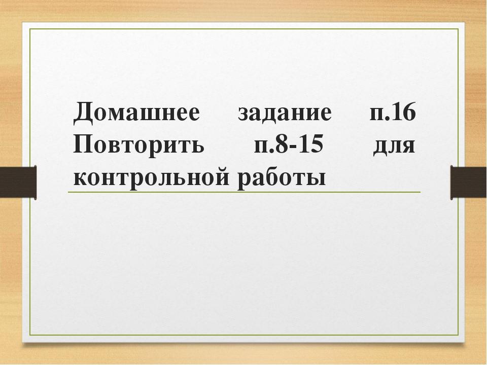 Домашнее задание п.16 Повторить п.8-15 для контрольной работы