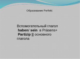 Образование Perfekt: Вспомогательный глагол haben/ sein в Präsens+ Partizip |