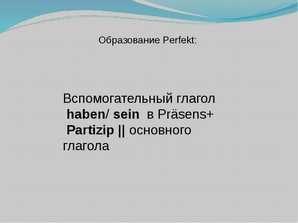Образование Perfekt: Вспомогательный глагол haben/ sein в Präsens+ Partizip |...