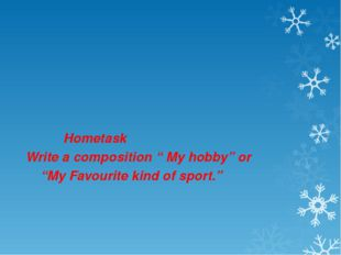 "Hometask Write a composition "" My hobby"" or ""My Favourite kind of sport."""