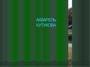 АКВАРЕЛЬ КУТУКОВА