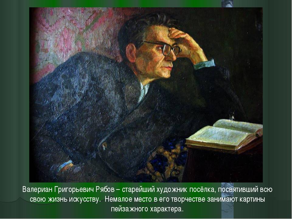 Валериан Григорьевич Рябов – старейший художник посёлка, посвятивший всю свою...