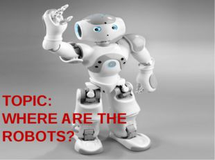 TOPIC: WHERE ARE THE ROBOTS?