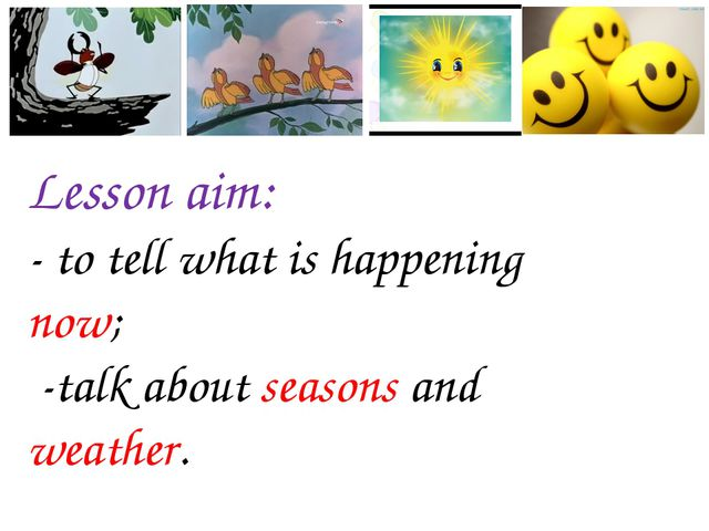 Lesson aim: - to tell what is happening now; -talk about seasons and weather.