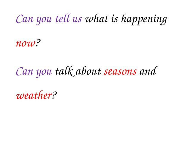 Can you tell us what is happening now? Can you talk about seasons and weather?