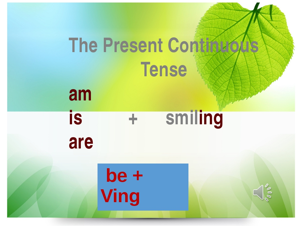The Present Continuous Tense am is + smiling are be +Ving