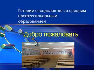 Добро пожаловать Готовим специалистов со средним профессиональным образованием
