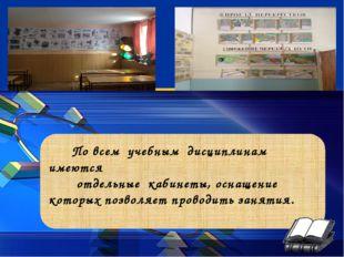 По всем учебным дисциплинам имеются отдельные кабинеты, оснащение которых по