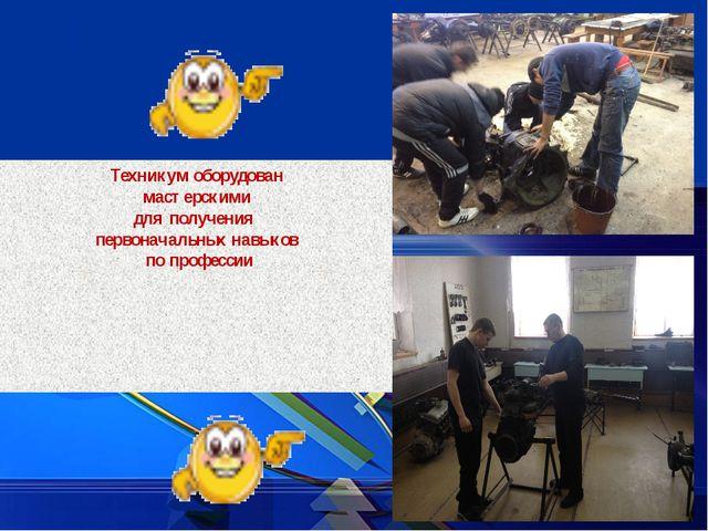 Техникум оборудован мастерскими для получения первоначальных навыков по проф...