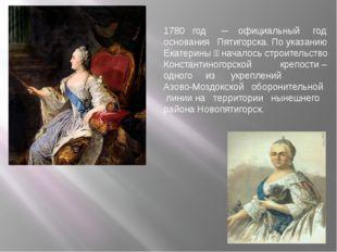 1780 год ─ официальный год основания Пятигорска. По указанию Екатерины ӀӀ на