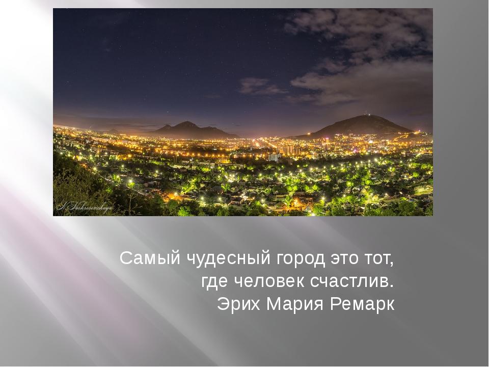 Самый чудесный город это тот, где человек счастлив. Эрих Мария Ремарк