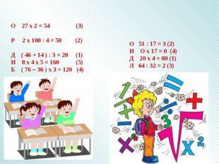 О 27 х 2 = 54 (3) Р 2 х 100 : 4 = 50 (2) Д ( 46 + 14 ) : 3 = 20 (1) И 8 х 4