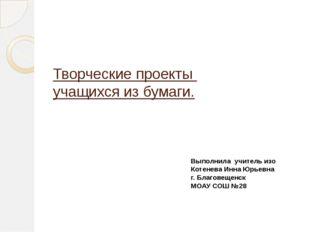 Творческие проекты учащихся из бумаги. Выполнила учитель изо Котенева Инна Юр