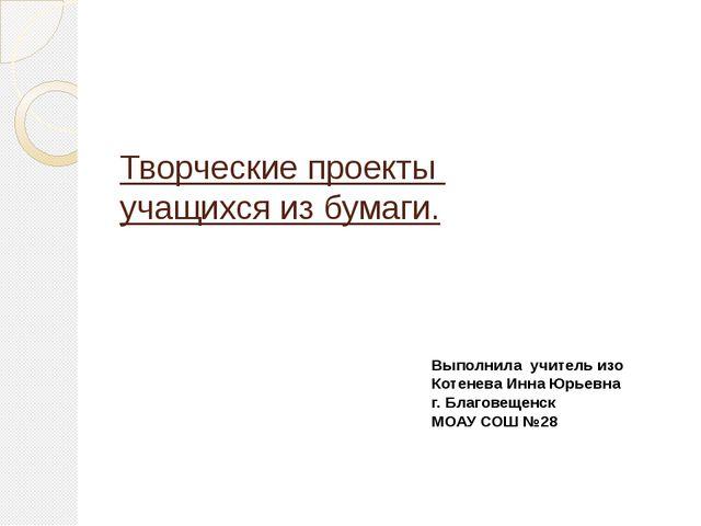 Творческие проекты учащихся из бумаги. Выполнила учитель изо Котенева Инна Юр...