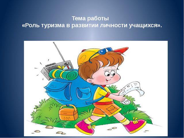 Тема работы «Роль туризма в развитии личности учащихся».