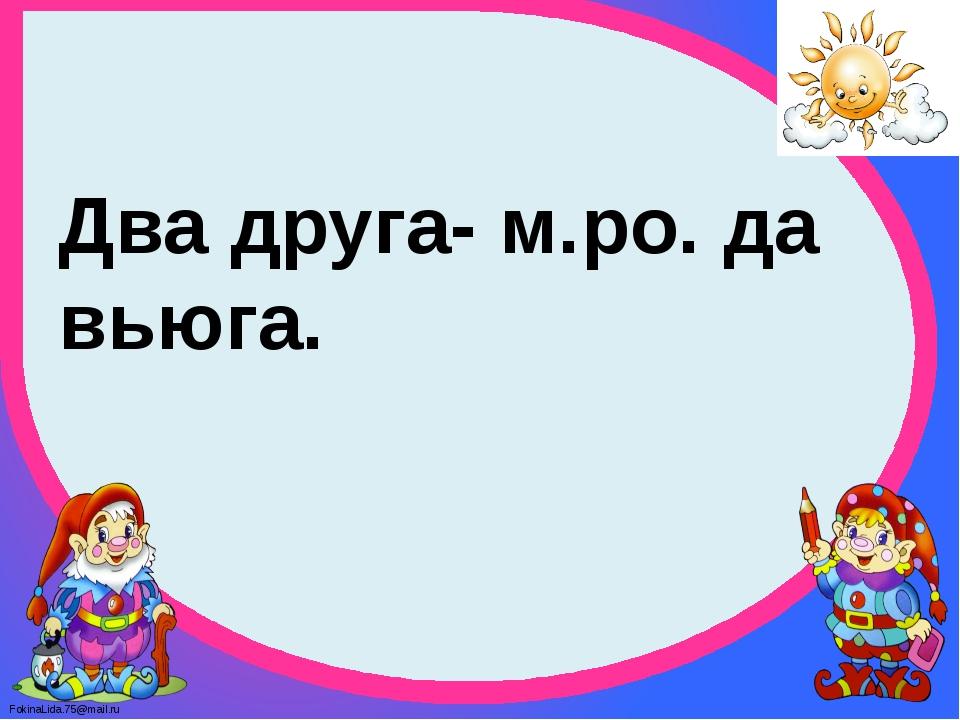 Два друга- м.ро. да вьюга. FokinaLida.75@mail.ru