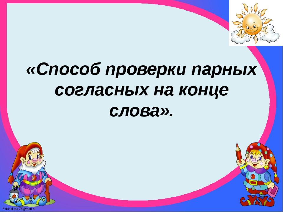 «Способ проверки парных согласных на конце слова». FokinaLida.75@mail.ru
