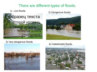 j There are different types of floods. Low floods. 2) Dangerous floods. 3) Ve
