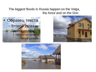 n The biggest floods in Russia happen on the Volga, the Amur and on the Don.