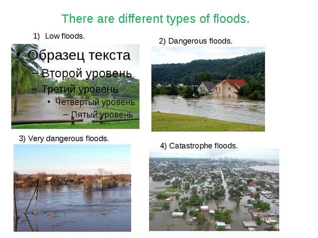 j There are different types of floods. Low floods. 2) Dangerous floods. 3) Ve...