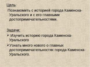 Цель: Познакомить с историей города Каменска-Уральского и с его главными дос