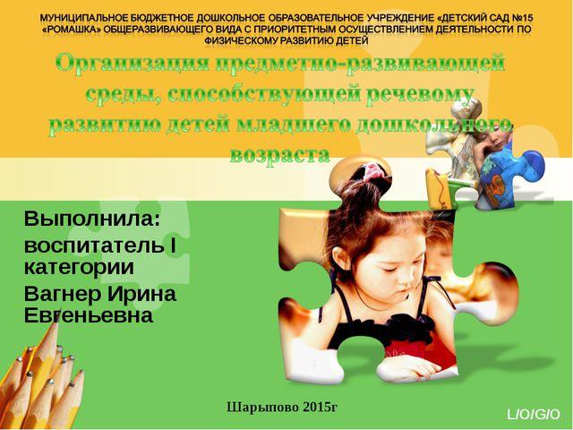 Выполнила: воспитатель I категории Вагнер Ирина Евгеньевна Шарыпово 2015г www...